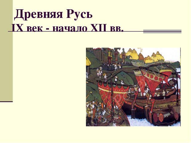 Древняя Русь IX век - начало XII вв.
