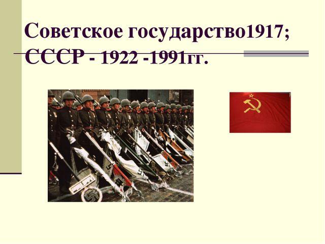 Советское государство1917; СССР - 1922 -1991гг.