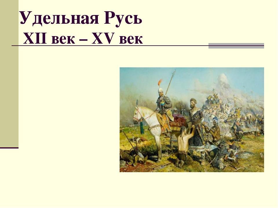 Удельная Русь XII век – XV век