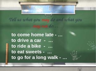 Tell us what you may do and what you may not do…  to come home late - … to d
