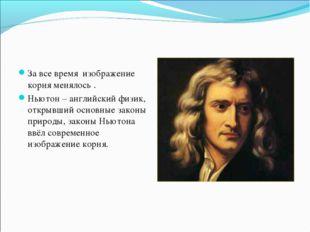 За все время изображение корня менялось . Ньютон – английский физик, открывши