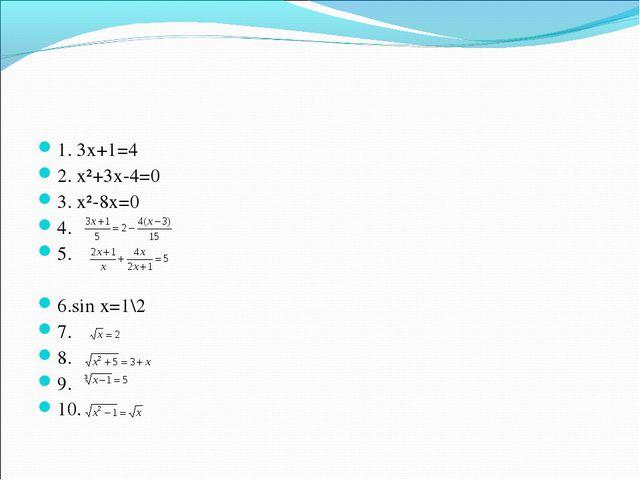 1. 3х+1=4 2. х²+3х-4=0 3. х²-8х=0 4. 5. 6.sin х=1\2 7. 8. 9. 10.