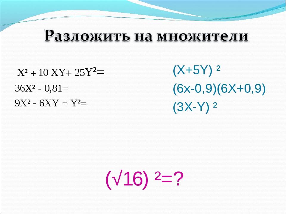 (√16) ²=? Х² + 10 XY+ 25Y²= 36Х² - 0,81= 9Х² - 6XY + Y²= (X+5Y) ² (6x-0,9)(6...