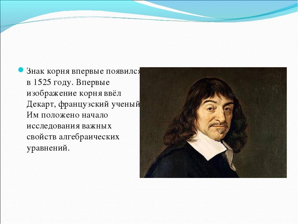Знак корня впервые появился в 1525 году. Впервые изображение корня ввёл Декар...