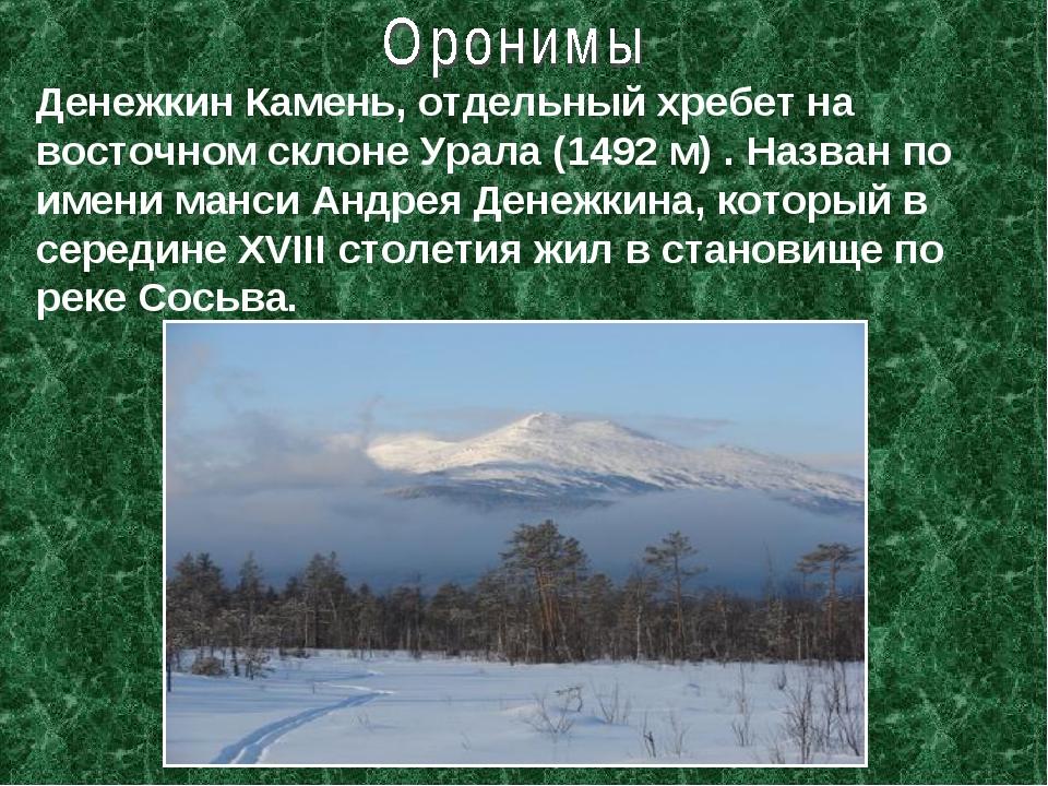 Денежкин Камень, отдельный хребет на восточном склоне Урала (1492 м) . Назван...