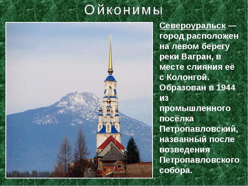 Североуральск— город расположен на левом берегу реки Вагран, в месте слияния...
