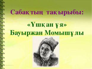 Сабақтың тақырыбы: «Ұшқан ұя» Бауыржан Момышұлы