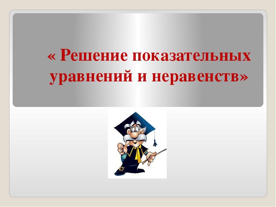 « Решение показательных уравнений и неравенств»