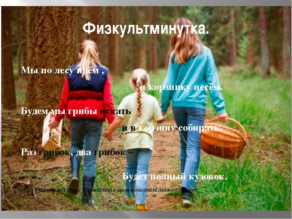 Физкультминутка. Мы по лесу идём , и корзинку несём. Будем мы грибы искать и...
