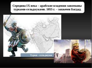 Середина IX века – арабские владения завоеваны турками-сельджуками. 1055 г. –