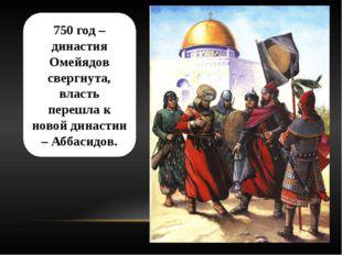 750 год – династия Омейядов свергнута, власть перешла к новой династии – Абба