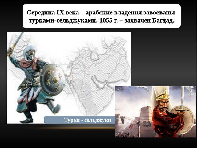 Середина IX века – арабские владения завоеваны турками-сельджуками. 1055 г. –...
