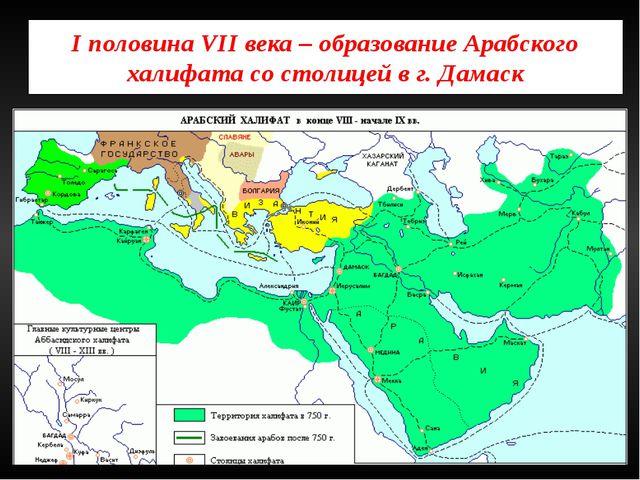 I половина VII века – образование Арабского халифата со столицей в г. Дамаск