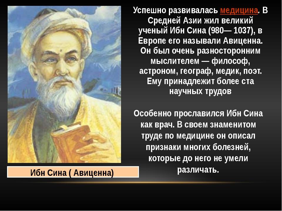 Успешно развивалась медицина. В Средней Азии жил великий ученый Ибн Сина (980...