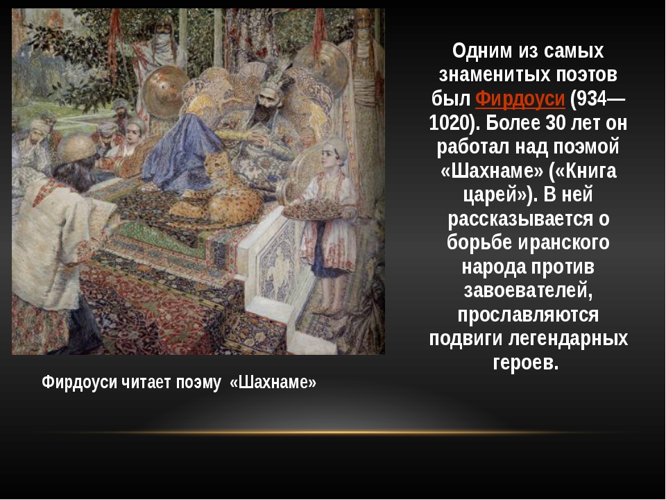 Одним из самых знаменитых поэтов был Фирдоуси (934—1020). Более 30 лет он раб...