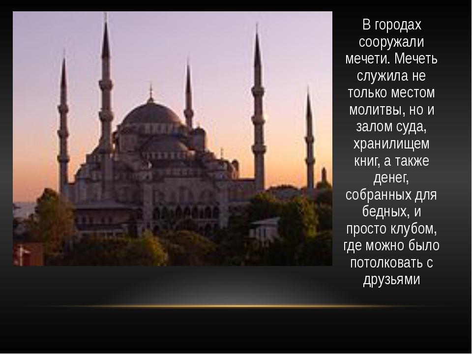 В городах сооружали мечети. Мечеть служила не только местом молитвы, но и зал...
