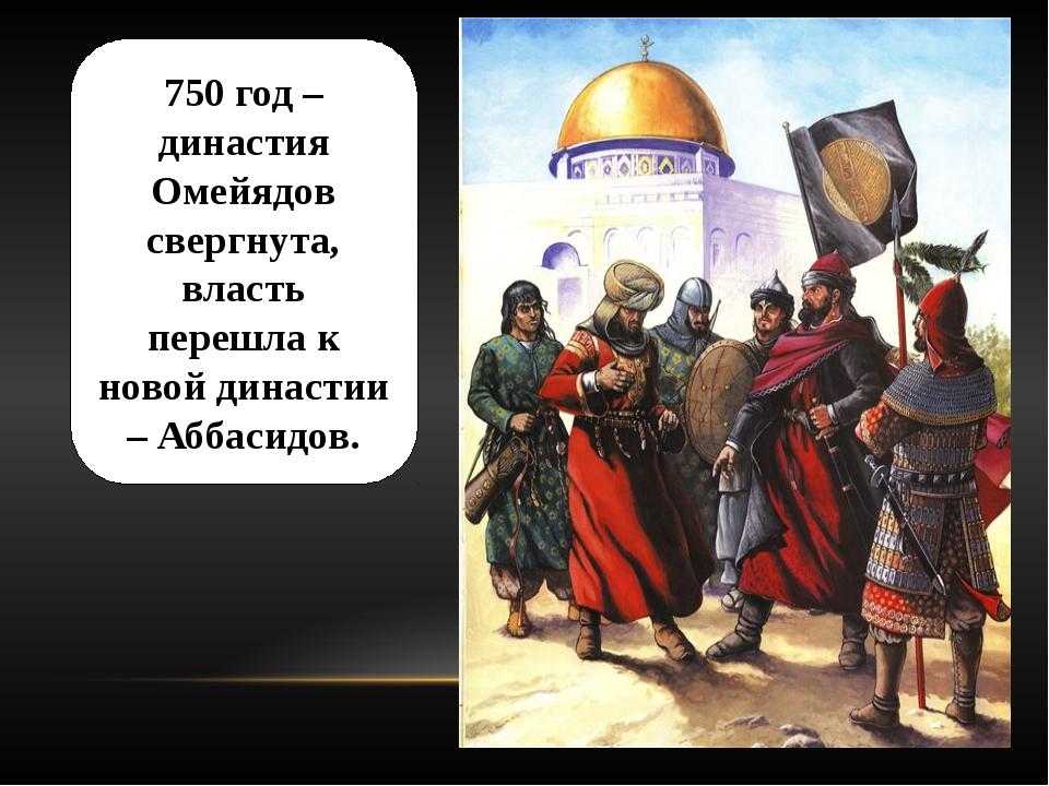 750 год – династия Омейядов свергнута, власть перешла к новой династии – Абба...