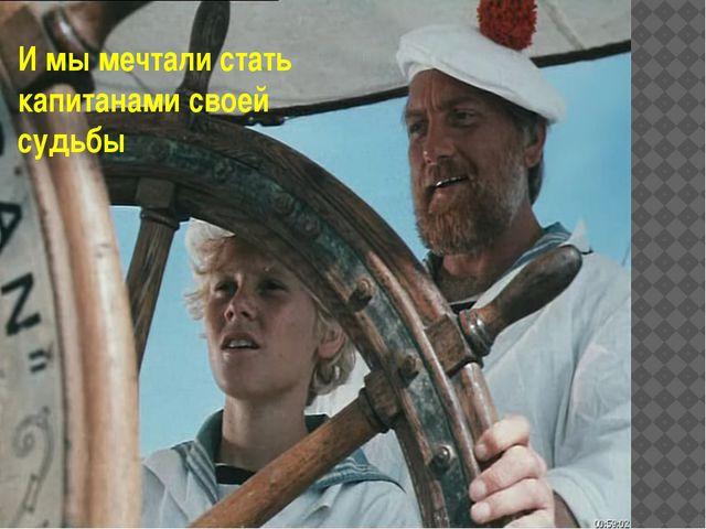 И мы мечтали стать капитанами своей судьбы
