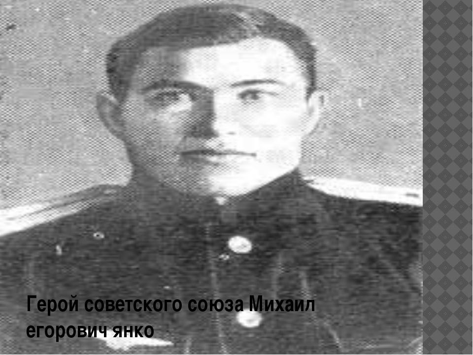 Герой советского союза Михаил егорович янко