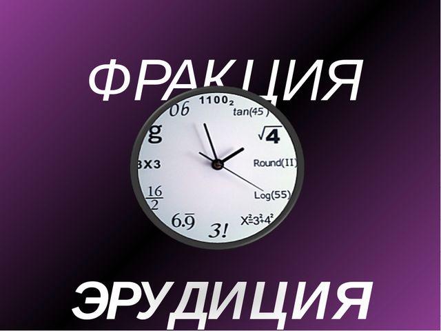 ФРАКЦИЯ ЭРУДИЦИЯ