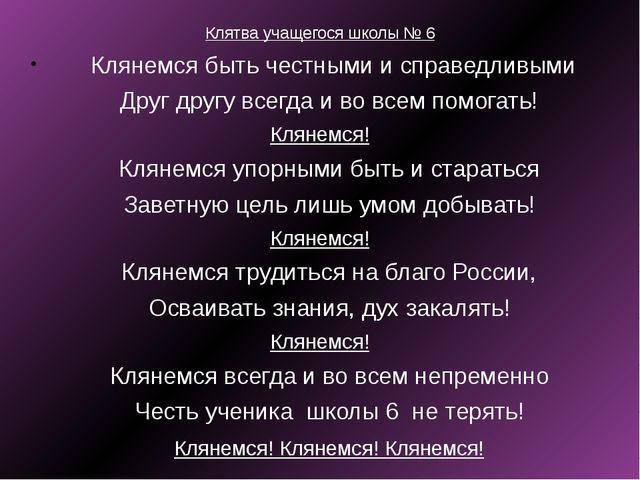 Клятва учащегося школы № 6 Клянемся быть честными и справедливыми Друг друг...