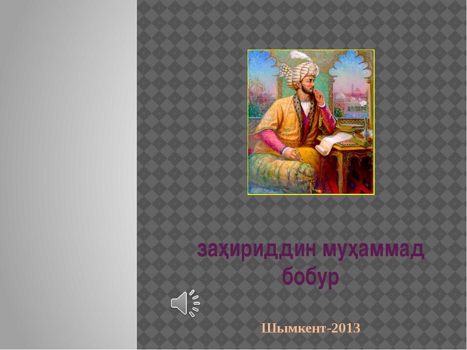 заҳириддин муҳаммад бобур Шымкент-2013