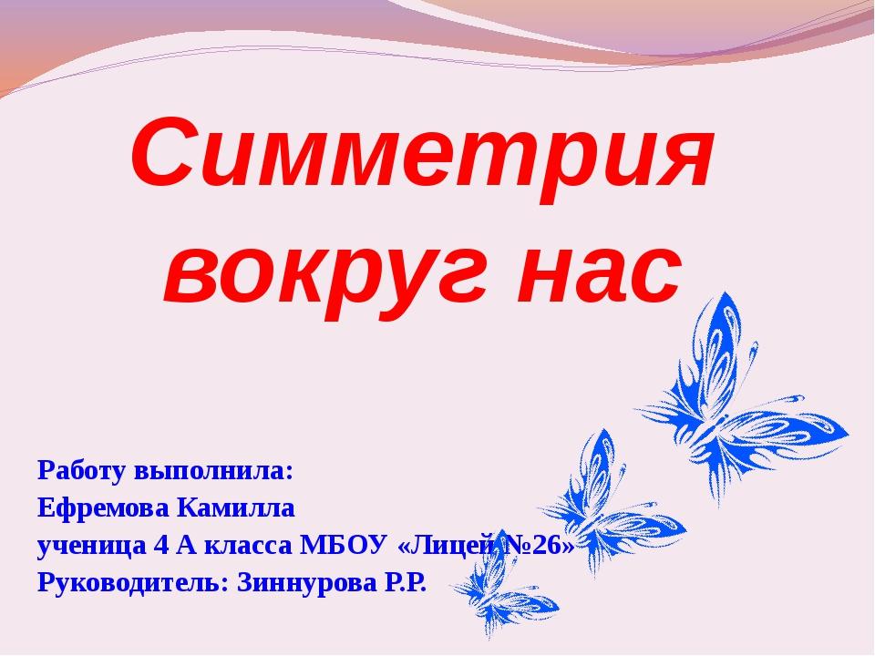 Симметрия вокруг нас Работу выполнила: Ефремова Камилла ученица 4 А класса МБ...