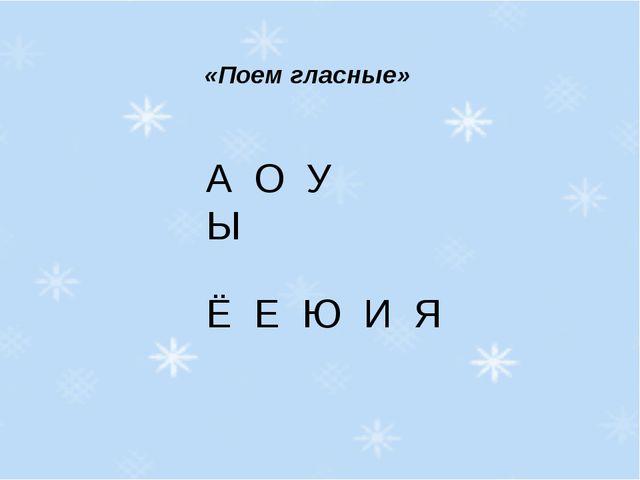 «Поем гласные» А О У Ы Ё Е Ю И Я