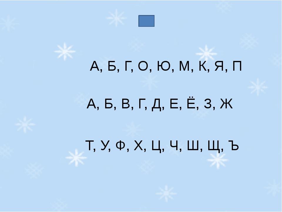 А, Б, Г, О, Ю, М, К, Я, П А, Б, В, Г, Д, Е, Ё, З, Ж Т, У, Ф, Х, Ц, Ч, Ш, Щ, Ъ