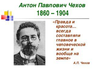 Антон Павлович Чехов 1860 – 1904 «Правда и красота…всегда составляли главное