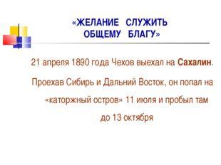 «ЖЕЛАНИЕ СЛУЖИТЬ ОБЩЕМУ БЛАГУ» 21 апреля 1890 года Чехов выехал на Сахалин. П