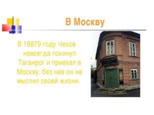 В Москву В 18879 году Чехов навсегда покинул Таганрог и приехал в Москву: без