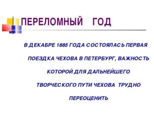 ПЕРЕЛОМНЫЙ ГОД В ДЕКАБРЕ 1885 ГОДА СОСТОЯЛАСЬ ПЕРВАЯ ПОЕЗДКА ЧЕХОВА В ПЕТЕРБУ
