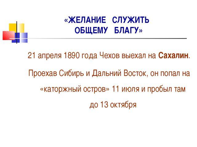 «ЖЕЛАНИЕ СЛУЖИТЬ ОБЩЕМУ БЛАГУ» 21 апреля 1890 года Чехов выехал на Сахалин. П...