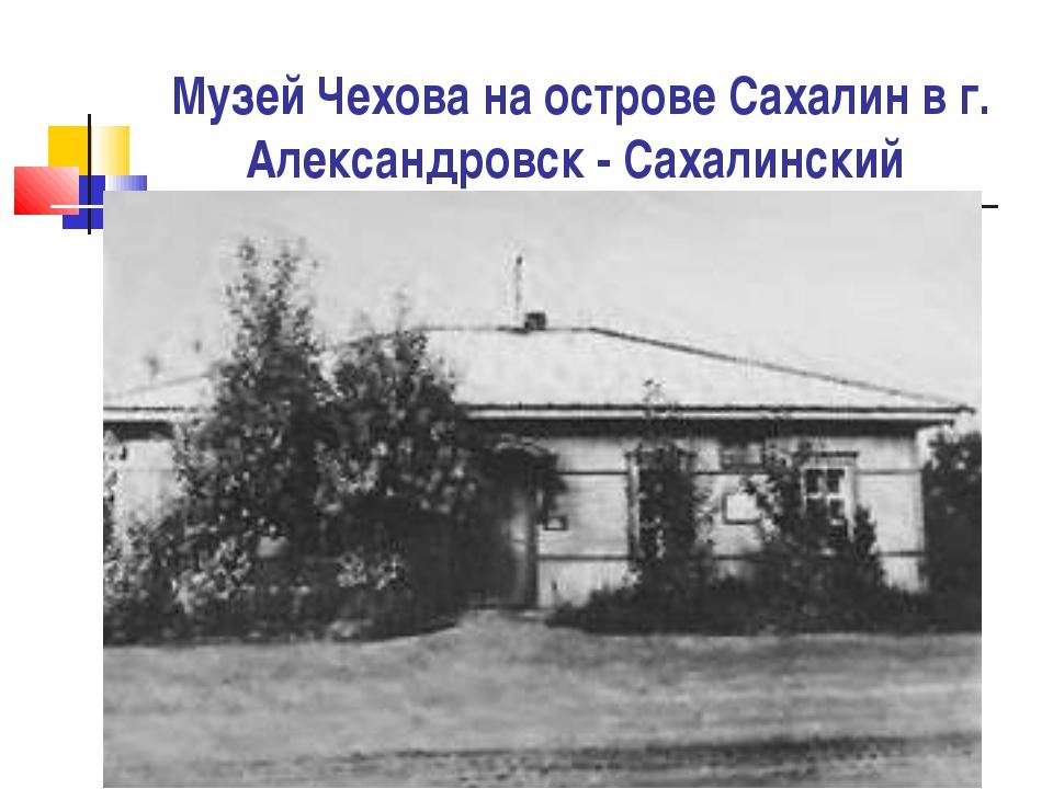 Музей Чехова на острове Сахалин в г. Александровск - Сахалинский