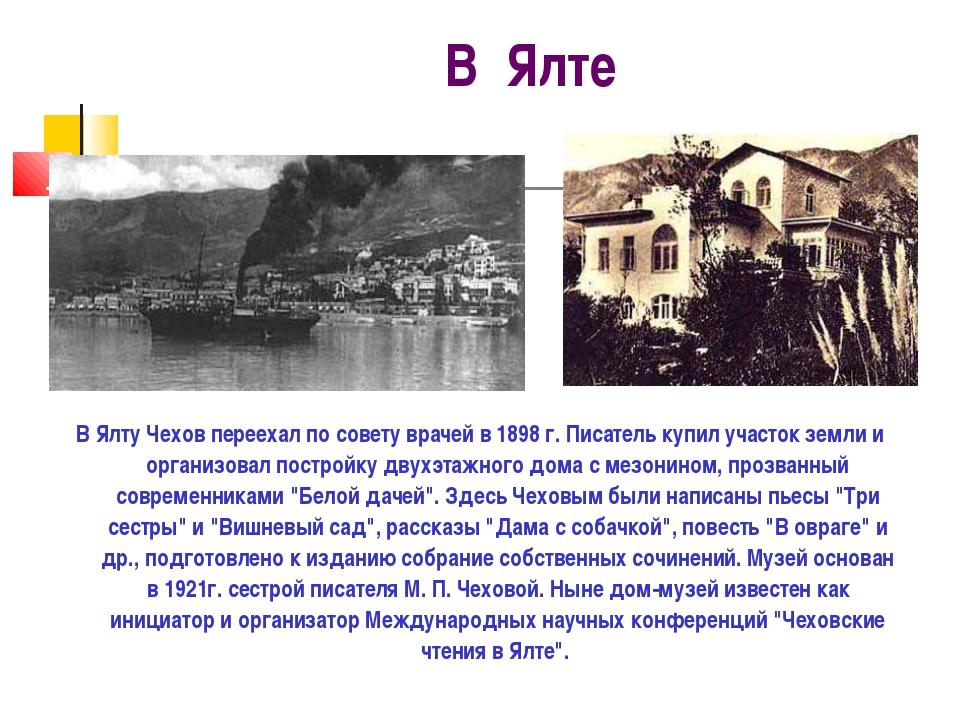 В Ялте В Ялту Чехов переехал по совету врачей в 1898 г. Писатель купил участо...