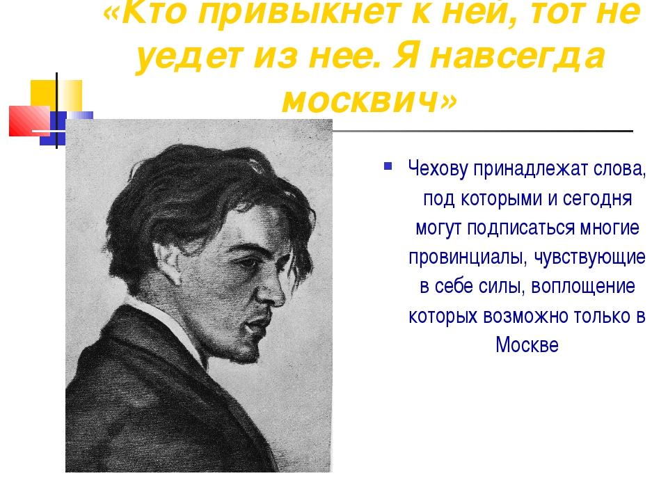 «Кто привыкнет к ней, тот не уедет из нее. Я навсегда москвич» Чехову принадл...