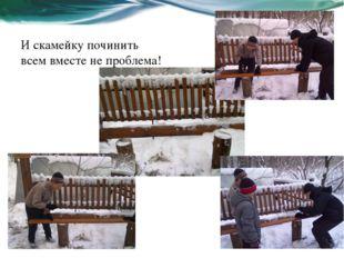 И скамейку починить всем вместе не проблема!