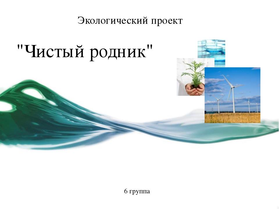 """""""Чистый родник"""" Экологический проект 6 группа Щелкните для изменения Этот шаб..."""
