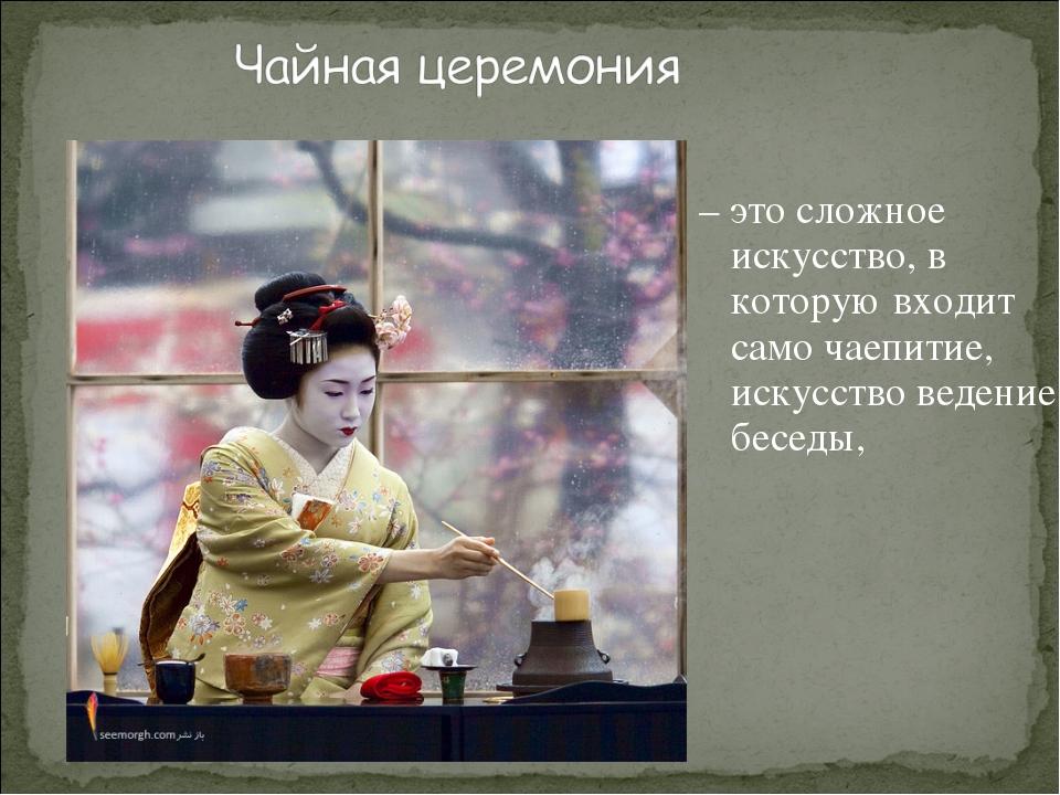 – это сложное искусство, в которую входит само чаепитие, искусство ведение б...