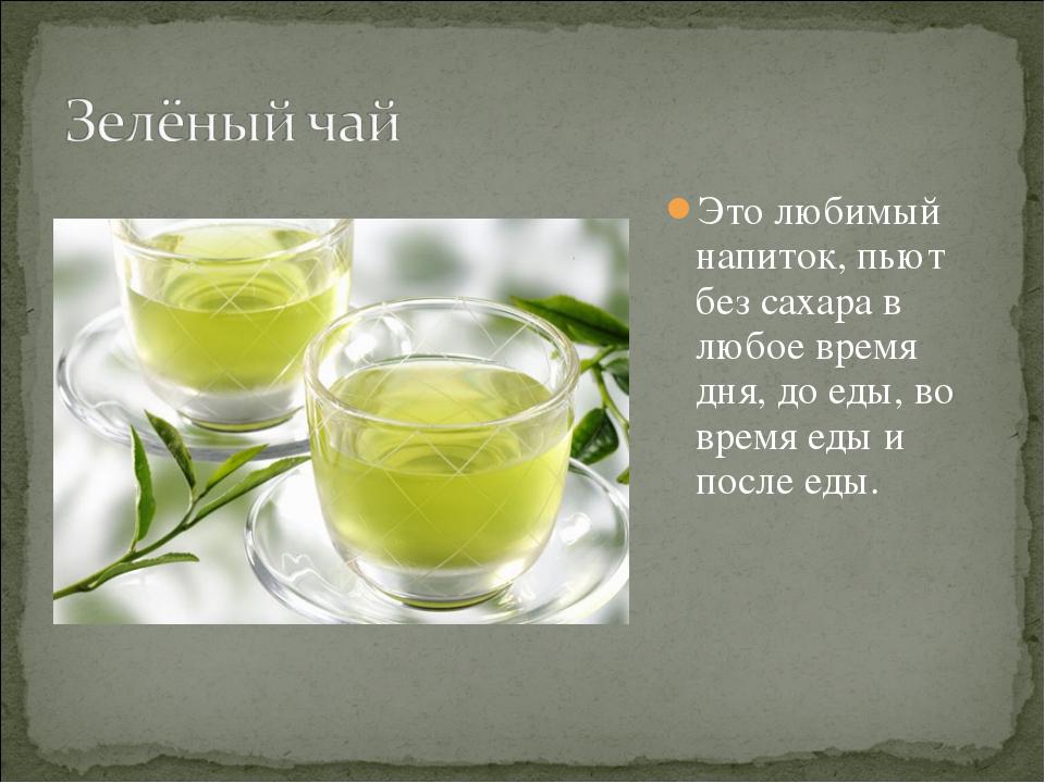 Это любимый напиток, пьют без сахара в любое время дня, до еды, во время еды...