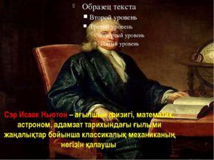 Сэр Исаак Ньютон – ағылшын физигі, математик, астроном, адамзат тарихындағы ғ