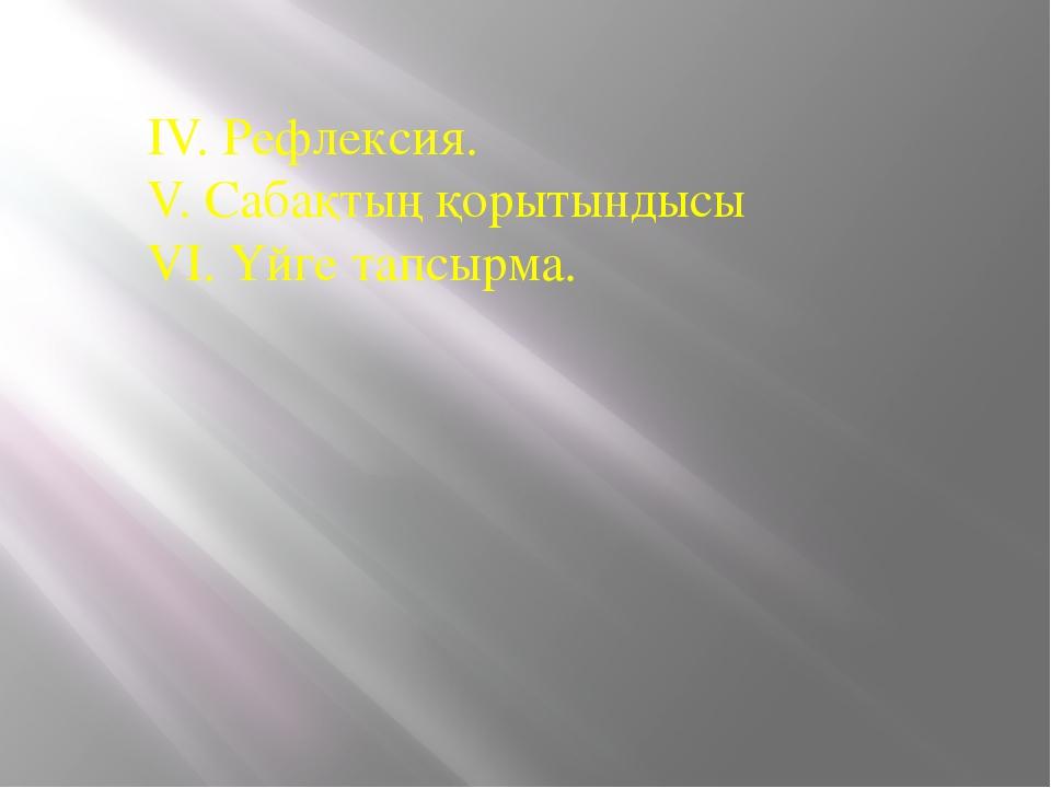 IV. Рефлексия. V. Сабақтың қорытындысы VI. Үйге тапсырма.