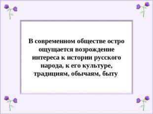 В современном обществе остро ощущается возрождение интереса к истории русског