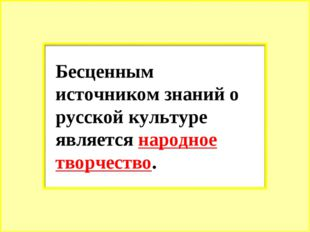 Бесценным источником знаний о русской культуре является народное творчество.