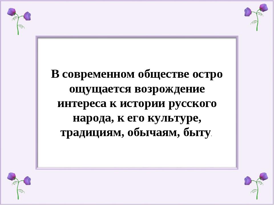 В современном обществе остро ощущается возрождение интереса к истории русског...