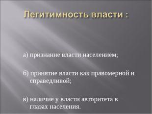 а) признание власти населением; б) принятие власти как правомерной и справедл