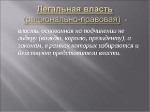 власть, основанная на подчинении не лидеру (вождю, королю, президенту), а за
