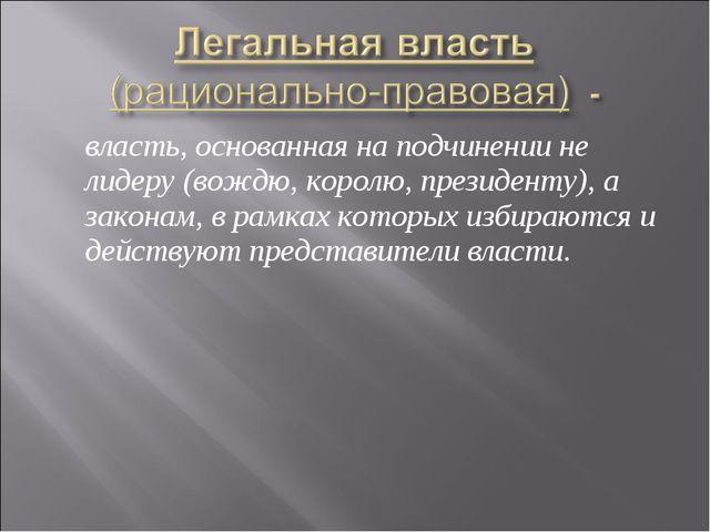 власть, основанная на подчинении не лидеру (вождю, королю, президенту), а за...