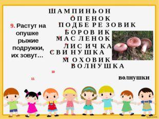 9. Растут на опушке рыжие подружки, их зовут… Ш А М П И Н Ь О Н О П Е Н О К П